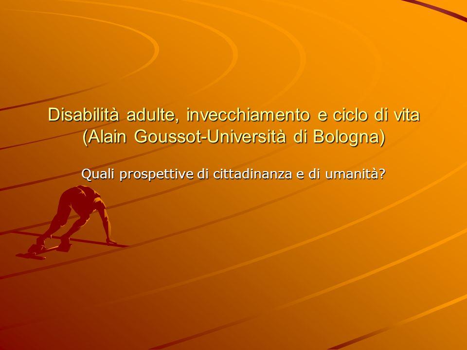 Disabilità adulte, invecchiamento e ciclo di vita (Alain Goussot-Università di Bologna) Quali prospettive di cittadinanza e di umanità?