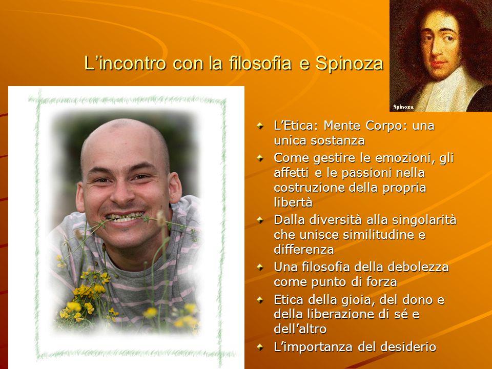 L'incontro con la filosofia e Spinoza L'Etica: Mente Corpo: una unica sostanza Come gestire le emozioni, gli affetti e le passioni nella costruzione d