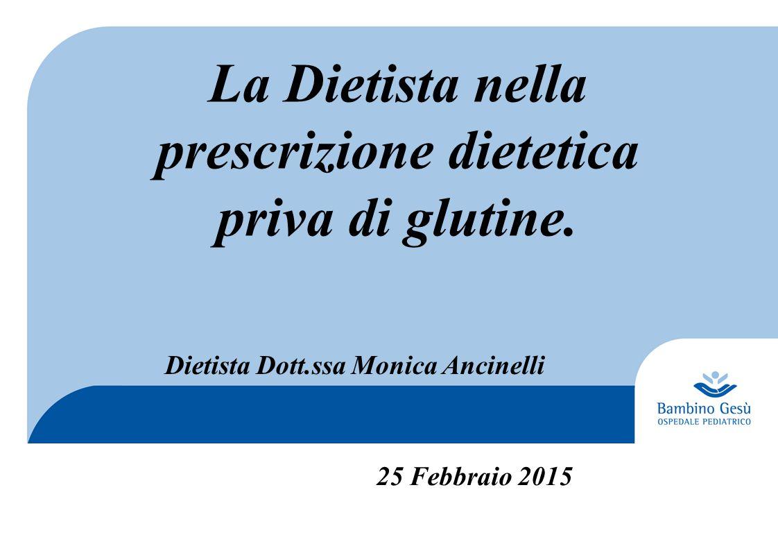 La Dietista nella prescrizione dietetica priva di glutine. Dietista Dott.ssa Monica Ancinelli 25 Febbraio 2015