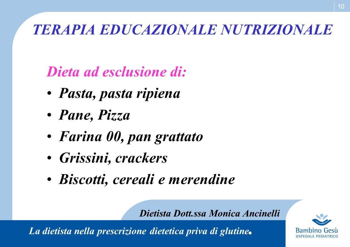 10 TERAPIA EDUCAZIONALE NUTRIZIONALE Dieta ad esclusione di: Pasta, pasta ripiena Pane, Pizza Farina 00, pan grattato Grissini, crackers Biscotti, cer