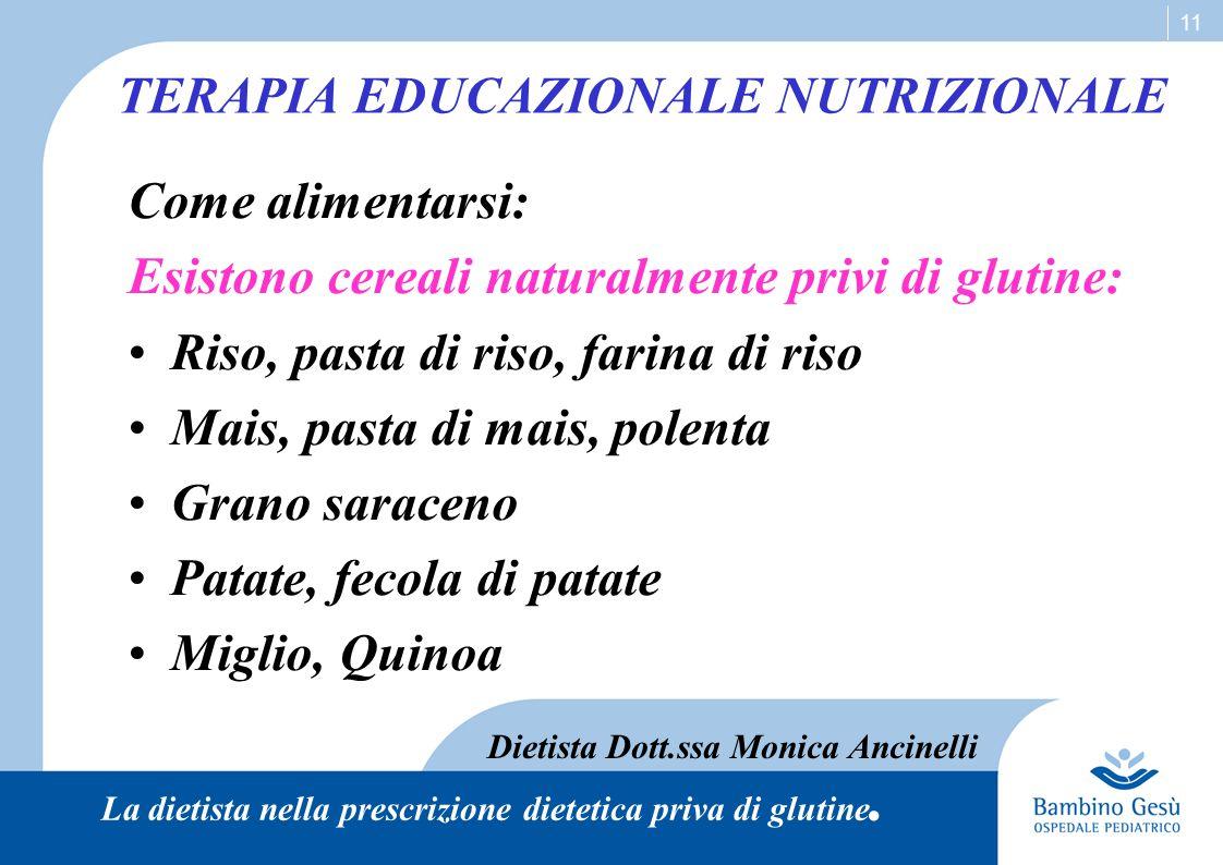 11 TERAPIA EDUCAZIONALE NUTRIZIONALE Come alimentarsi: Esistono cereali naturalmente privi di glutine: Riso, pasta di riso, farina di riso Mais, pasta