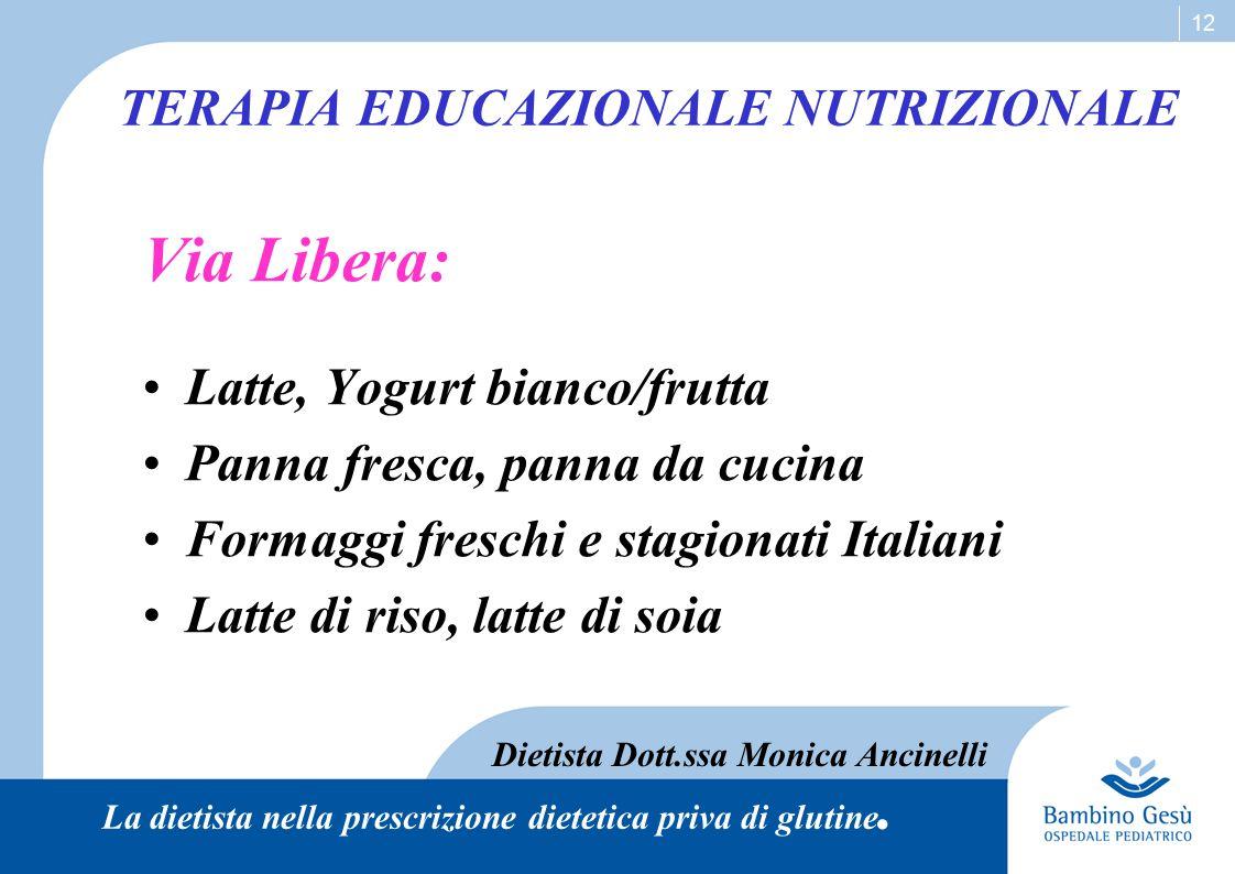 12 TERAPIA EDUCAZIONALE NUTRIZIONALE Via Libera: Latte, Yogurt bianco/frutta Panna fresca, panna da cucina Formaggi freschi e stagionati Italiani Latt