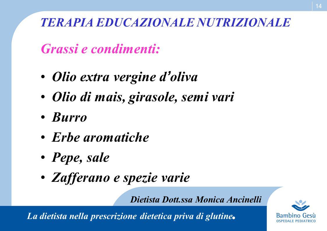 14 TERAPIA EDUCAZIONALE NUTRIZIONALE Grassi e condimenti: Olio extra vergine d ' oliva Olio di mais, girasole, semi vari Burro Erbe aromatiche Pepe, s