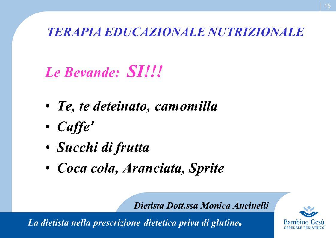 15 TERAPIA EDUCAZIONALE NUTRIZIONALE Le Bevande: SI!!! Te, te deteinato, camomilla Caffe ' Succhi di frutta Coca cola, Aranciata, Sprite Dietista Dott