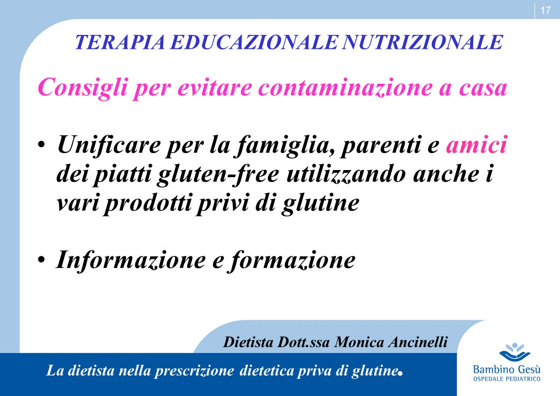 17 TERAPIA EDUCAZIONALE NUTRIZIONALE Dietista Dott.ssa Monica Ancinelli La dietista nella prescrizione dietetica priva di glutine. Consigli per evitar