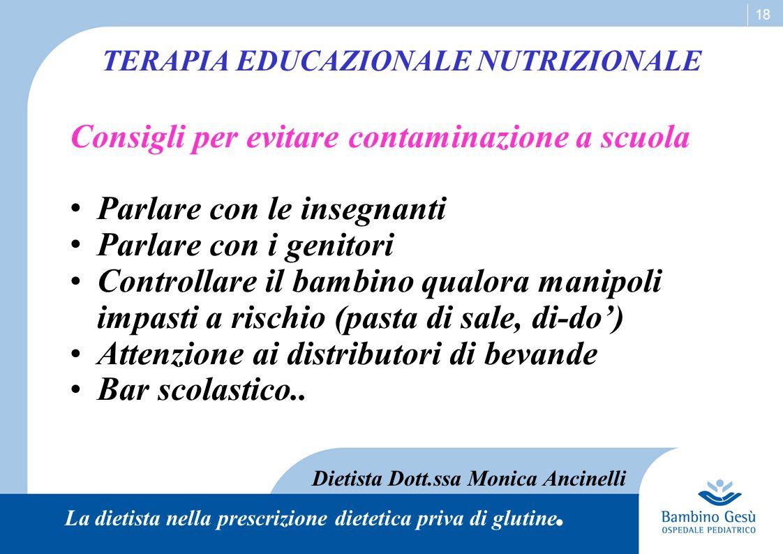 18 TERAPIA EDUCAZIONALE NUTRIZIONALE Dietista Dott.ssa Monica Ancinelli La dietista nella prescrizione dietetica priva di glutine. Consigli per evitar