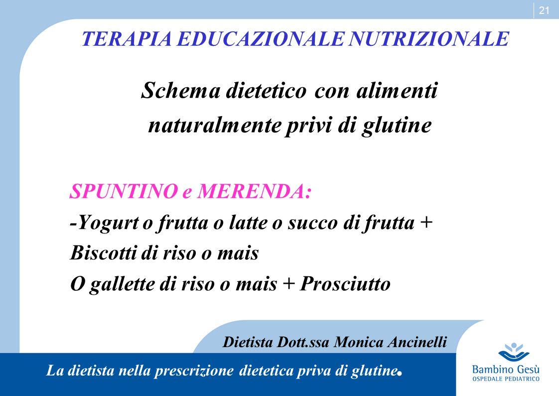 21 Schema dietetico con alimenti naturalmente privi di glutine SPUNTINO e MERENDA: -Yogurt o frutta o latte o succo di frutta + Biscotti di riso o mai