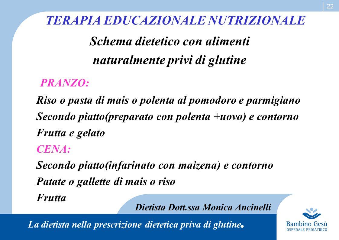 22 TERAPIA EDUCAZIONALE NUTRIZIONALE Schema dietetico con alimenti naturalmente privi di glutine PRANZO: Riso o pasta di mais o polenta al pomodoro e