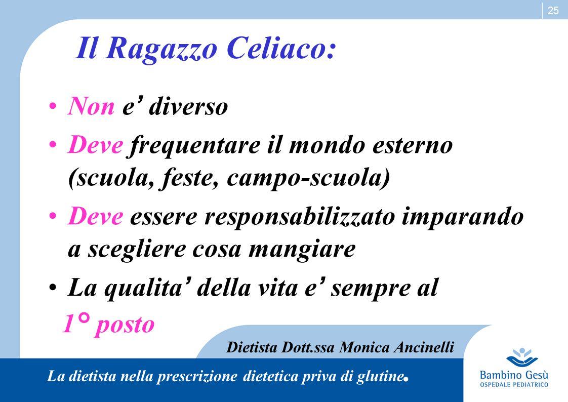 25 Il Ragazzo Celiaco: Non e ' diverso Deve frequentare il mondo esterno (scuola, feste, campo-scuola) Deve essere responsabilizzato imparando a scegl