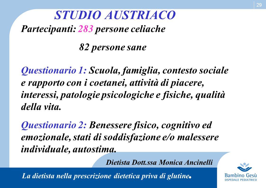 29 STUDIO AUSTRIACO Partecipanti: 283 persone celiache 82 persone sane Questionario 1: Scuola, famiglia, contesto sociale e rapporto con i coetanei, attività di piacere, interessi, patologie psicologiche e fisiche, qualità della vita.