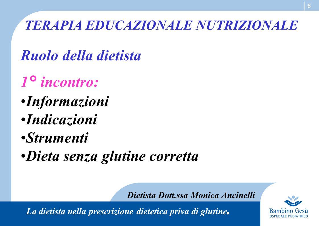 8 TERAPIA EDUCAZIONALE NUTRIZIONALE Ruolo della dietista 1° incontro: Informazioni Indicazioni Strumenti Dieta senza glutine corretta Dietista Dott.ss