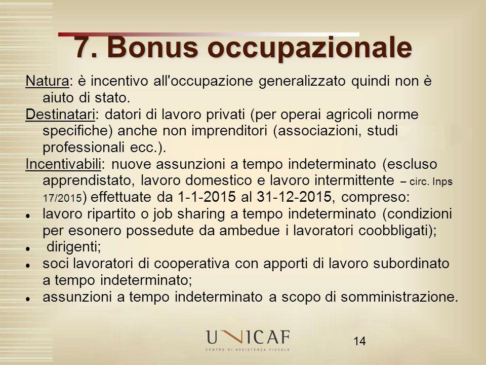 14 7. Bonus occupazionale Natura: è incentivo all'occupazione generalizzato quindi non è aiuto di stato. Destinatari: datori di lavoro privati (per op
