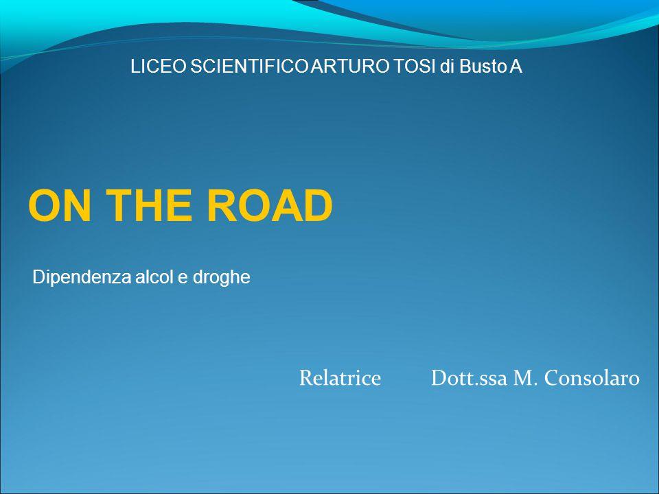 Relatrice Dott.ssa M. Consolaro ON THE ROAD Dipendenza alcol e droghe LICEO SCIENTIFICO ARTURO TOSI di Busto A