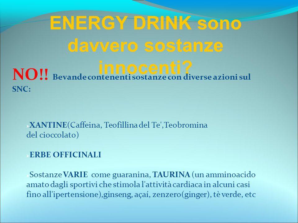 ENERGY DRINK sono davvero sostanze innocenti? NO!! Bevande contenenti sostanze con diverse azioni sul SNC:  XANTINE(Caffeina, Teofillina del Te',Teob