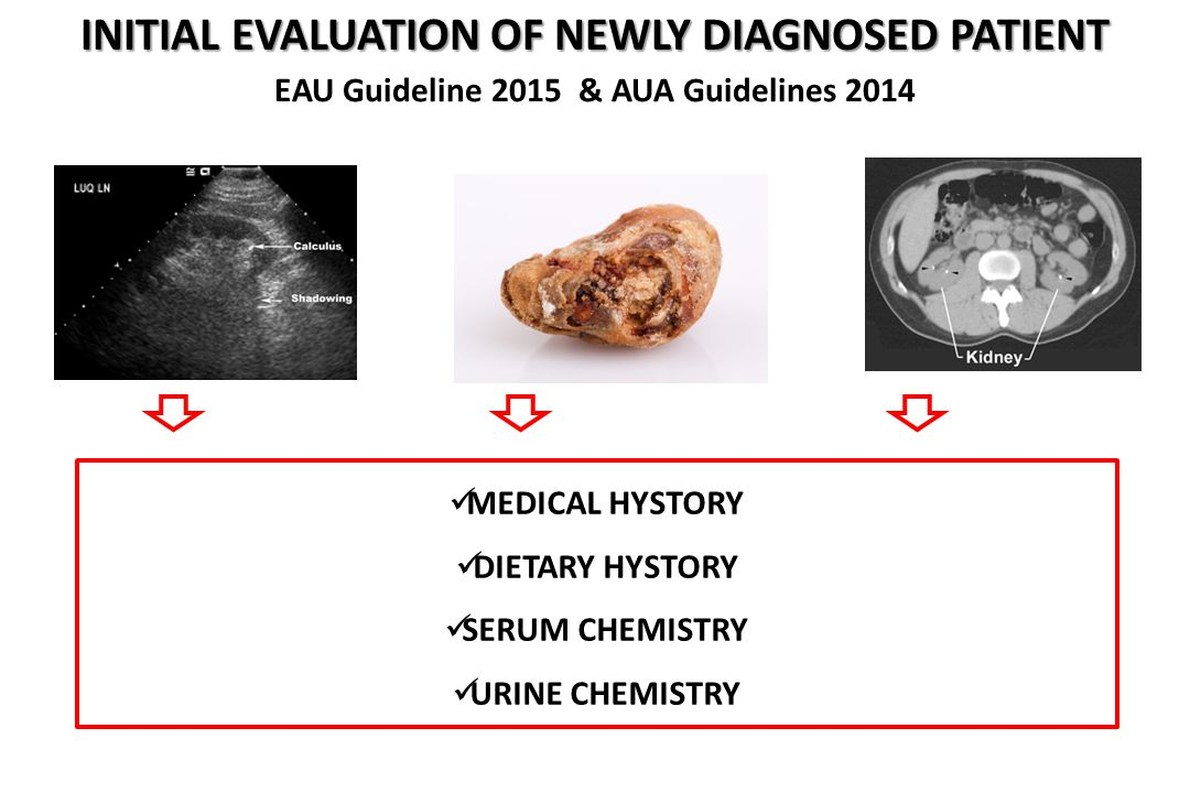 EAU Guideline 2015 & AUA Guidelines 2014 MEDICAL HYSTORY DIETARY HYSTORY SERUM CHEMISTRY URINE CHEMISTRY INITIAL EVALUATION OF NEWLY DIAGNOSED PATIENT