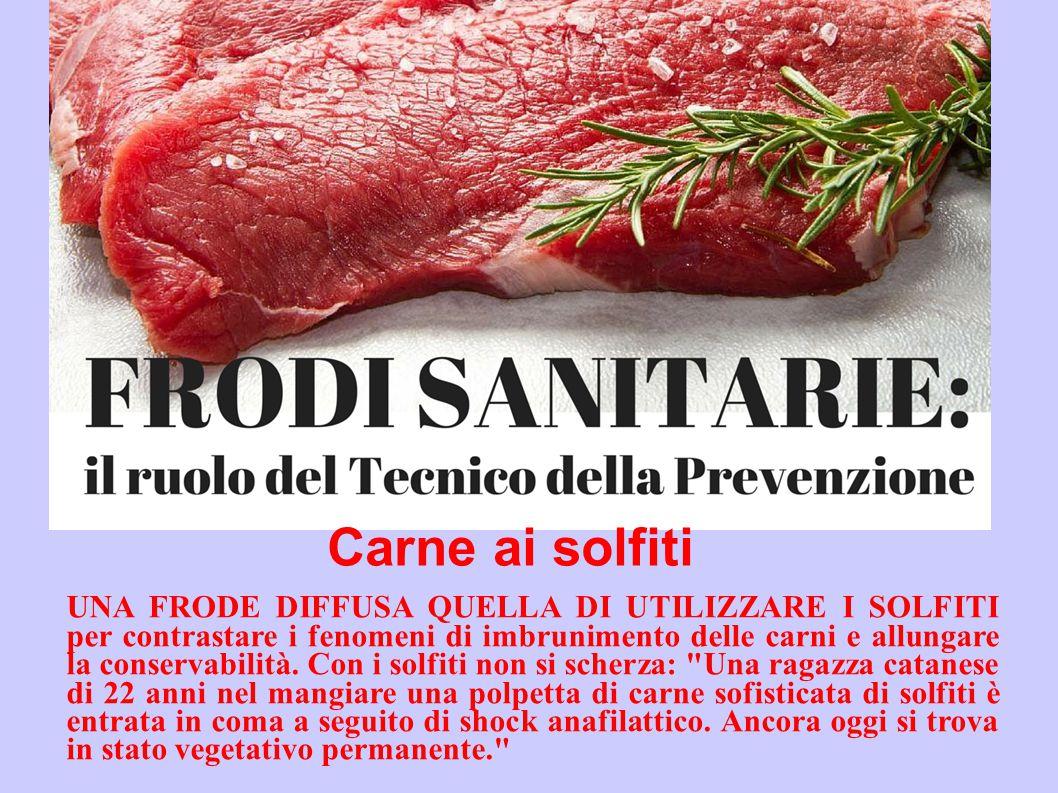 Carne ai solfiti UNA FRODE DIFFUSA QUELLA DI UTILIZZARE I SOLFITI per contrastare i fenomeni di imbrunimento delle carni e allungare la conservabilità.
