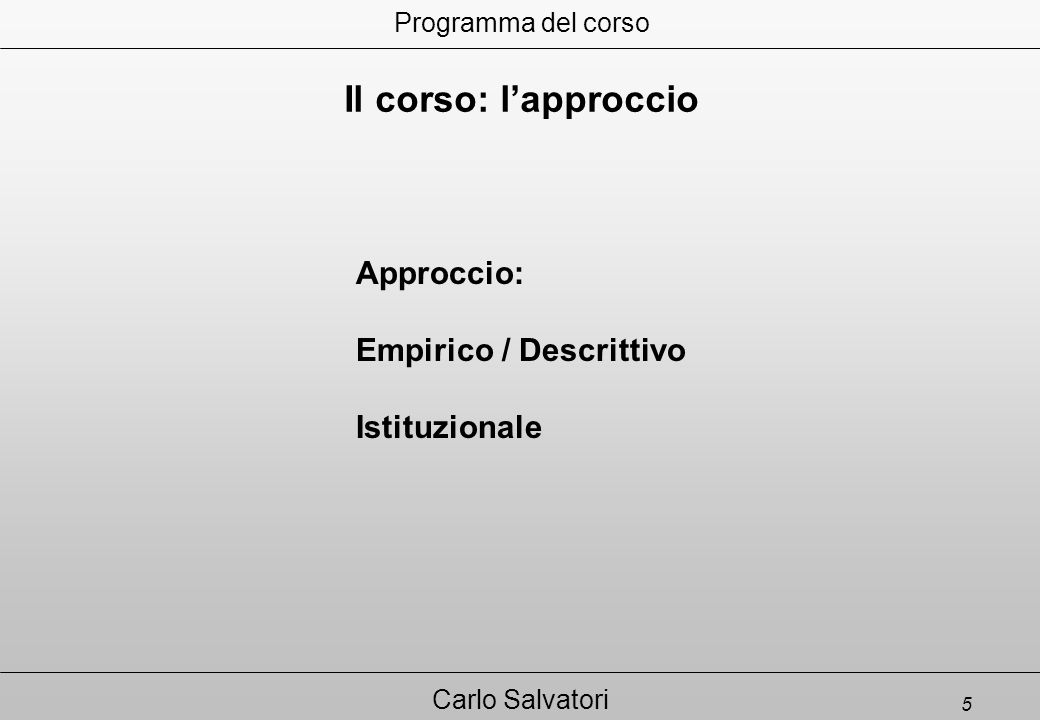 5 Carlo Salvatori Approccio: Empirico / Descrittivo Istituzionale Programma del corso Il corso: l'approccio