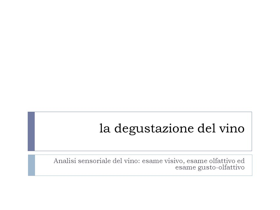  La corretta degustazione di un vino si divide in tre fasi: Esame Visivo Esame Olfattivo Esame Gustativo  Prima però occorre assumere un linguaggio comune per esprimerci e farci comprendere da tutti.