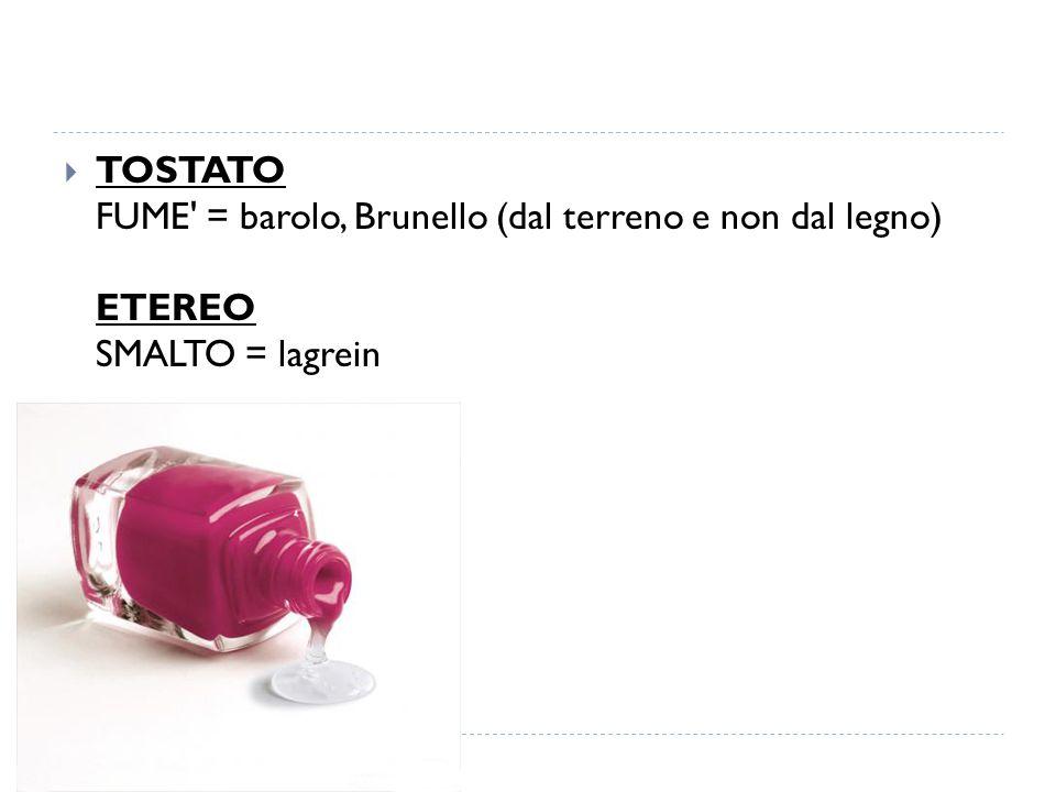  TOSTATO FUME = barolo, Brunello (dal terreno e non dal legno) ETEREO SMALTO = lagrein