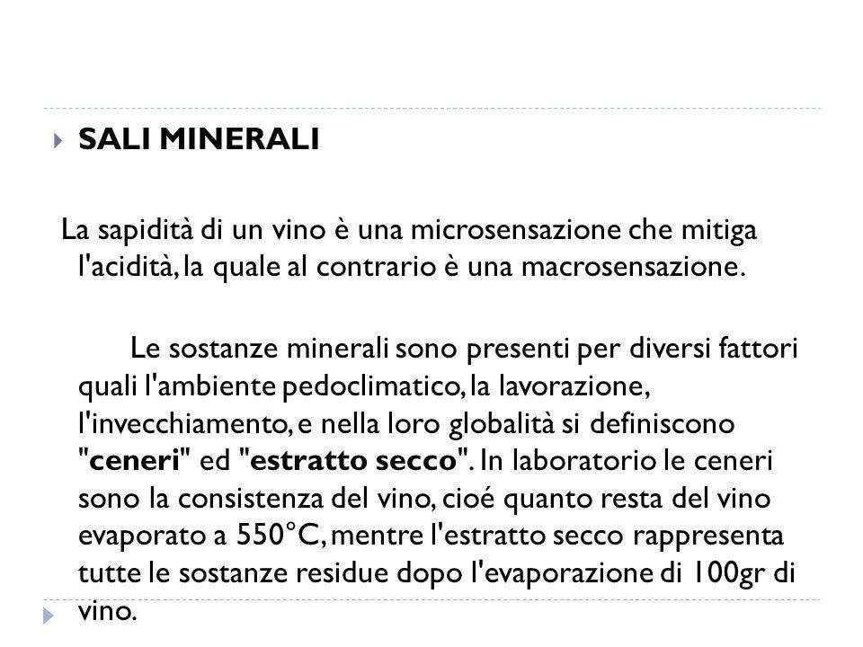  SALI MINERALI La sapidità di un vino è una microsensazione che mitiga l'acidità, la quale al contrario è una macrosensazione. Le sostanze minerali s