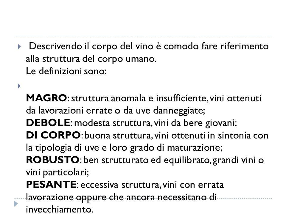 Descrivendo il corpo del vino è comodo fare riferimento alla struttura del corpo umano. Le definizioni sono:  MAGRO: struttura anomala e insufficie