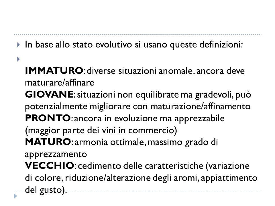  In base allo stato evolutivo si usano queste definizioni:  IMMATURO: diverse situazioni anomale, ancora deve maturare/affinare GIOVANE: situazioni non equilibrate ma gradevoli, può potenzialmente migliorare con maturazione/affinamento PRONTO: ancora in evoluzione ma apprezzabile (maggior parte dei vini in commercio) MATURO: armonia ottimale, massimo grado di apprezzamento VECCHIO: cedimento delle caratteristiche (variazione di colore, riduzione/alterazione degli aromi, appiattimento del gusto).
