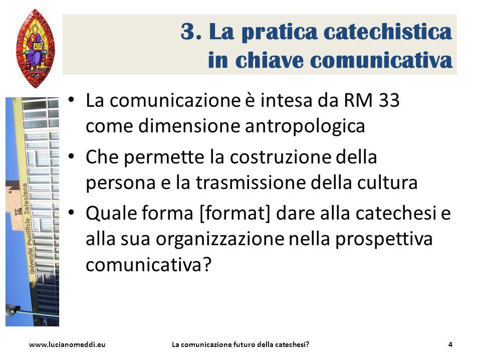 3. La pratica catechistica in chiave comunicativa La comunicazione è intesa da RM 33 come dimensione antropologica Che permette la costruzione della p