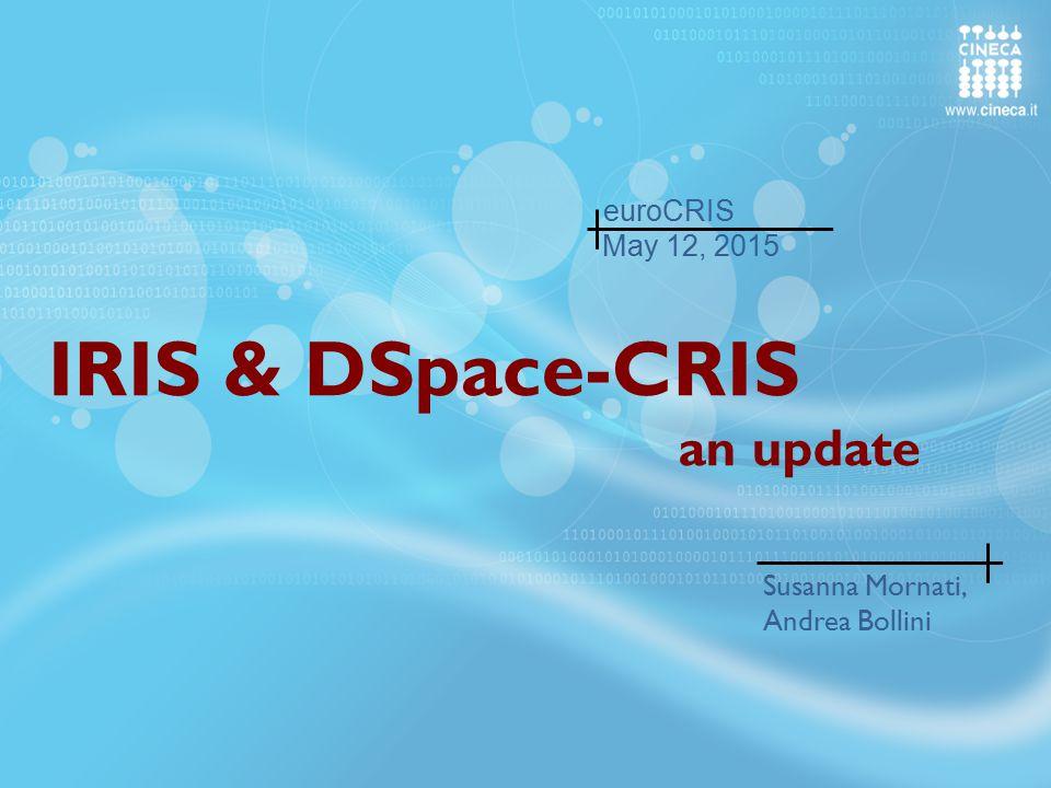 IRIS & DSpace-CRIS an update Susanna Mornati, Andrea Bollini May 12, 2015 euroCRIS