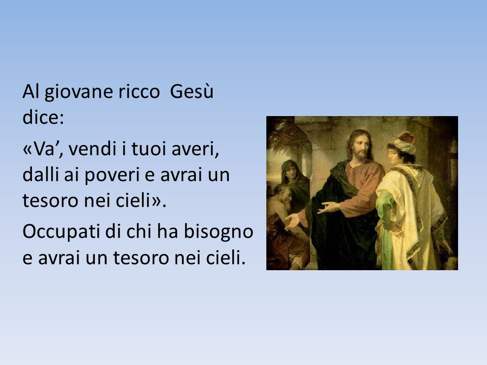 Al giovane ricco Gesù dice: «Va', vendi i tuoi averi, dalli ai poveri e avrai un tesoro nei cieli». Occupati di chi ha bisogno e avrai un tesoro nei c