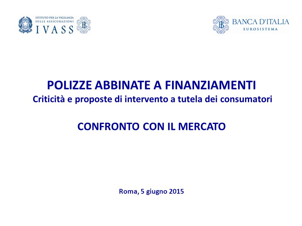IVASS - Roma, 5 giugno 2015 POLIZZE ABBINATE A FINANZIAMENTI Criticità e proposte di intervento a tutela dei consumatori CONFRONTO CON IL MERCATO Roma