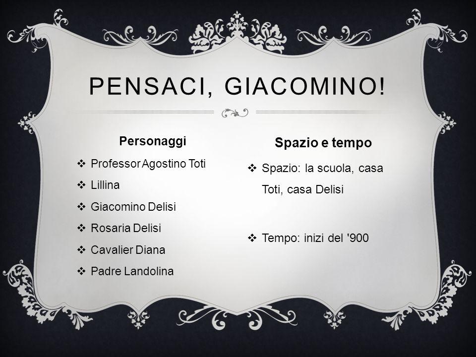Personaggi  Professor Agostino Toti  Lillina  Giacomino Delisi  Rosaria Delisi  Cavalier Diana  Padre Landolina PENSACI, GIACOMINO! Spazio e tem