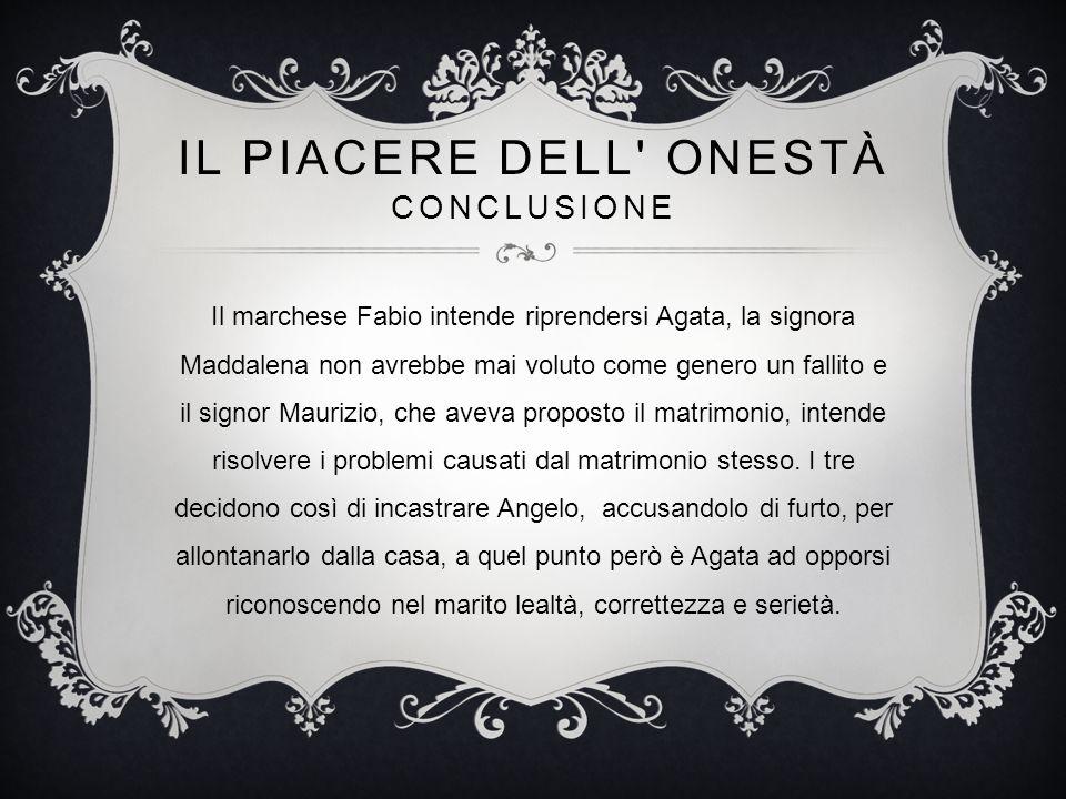 IL PIACERE DELL' ONESTÀ CONCLUSIONE Il marchese Fabio intende riprendersi Agata, la signora Maddalena non avrebbe mai voluto come genero un fallito e
