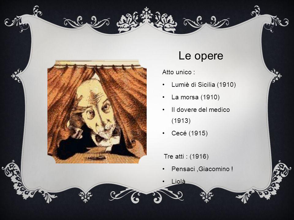 Atto unico : Lumiè di Sicilia (1910) La morsa (1910) Il dovere del medico (1913) Cecé (1915) Tre atti : (1916) Pensaci,Giacomino ! Liolà Le opere