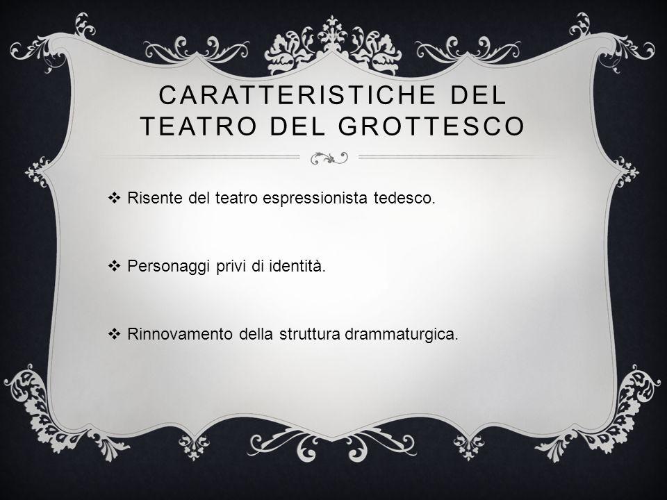 CARATTERISTICHE DEL TEATRO DEL GROTTESCO  Risente del teatro espressionista tedesco.  Personaggi privi di identità.  Rinnovamento della struttura d