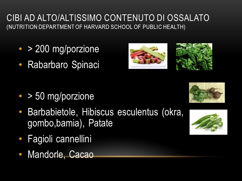 CIBI AD ALTO/ALTISSIMO CONTENUTO DI OSSALATO (NUTRITION DEPARTMENT OF HARVARD SCHOOL OF PUBLIC HEALTH) > 200 mg/porzione Rabarbaro Spinaci > 50 mg/por
