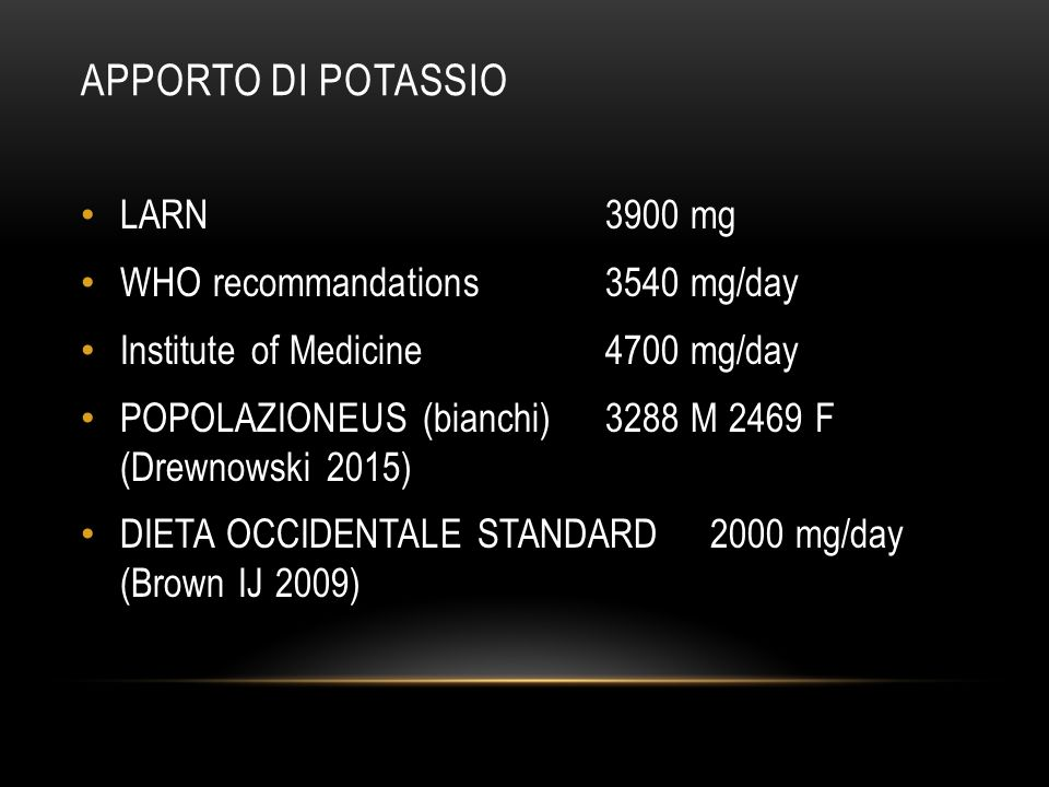 APPORTO DI POTASSIO LARN 3900 mg WHO recommandations 3540 mg/day Institute of Medicine 4700 mg/day POPOLAZIONEUS (bianchi) 3288 M 2469 F (Drewnowski 2
