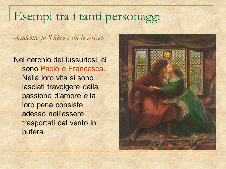 Esempi tra i tanti personaggi «Galeotto fu 'l libro e chi lo scrisse» Nel cerchio dei lussuriosi, ci sono Paolo e Francesca. Nella loro vita si sono l