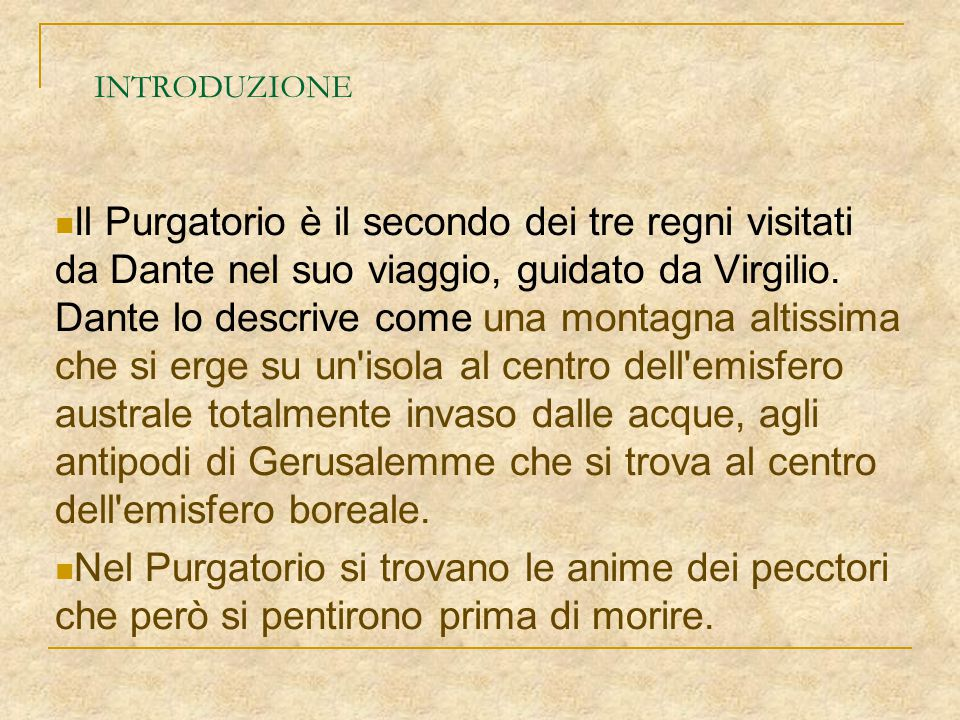 INTRODUZIONE Il Purgatorio è il secondo dei tre regni visitati da Dante nel suo viaggio, guidato da Virgilio. Dante lo descrive come una montagna alti