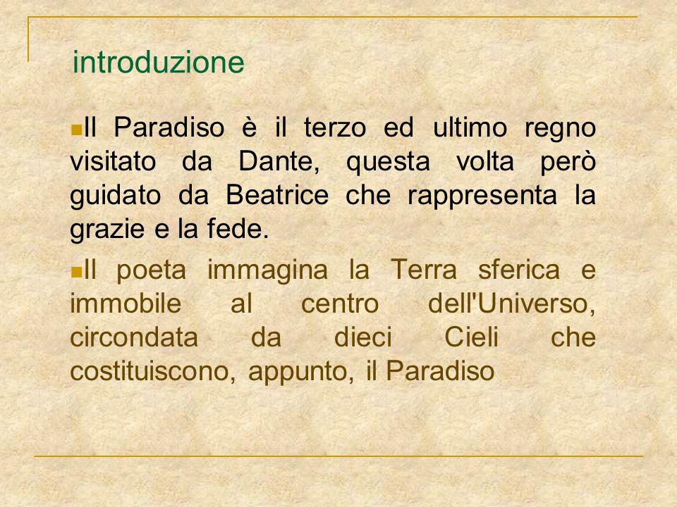 introduzione Il Paradiso è il terzo ed ultimo regno visitato da Dante, questa volta però guidato da Beatrice che rappresenta la grazie e la fede. Il p