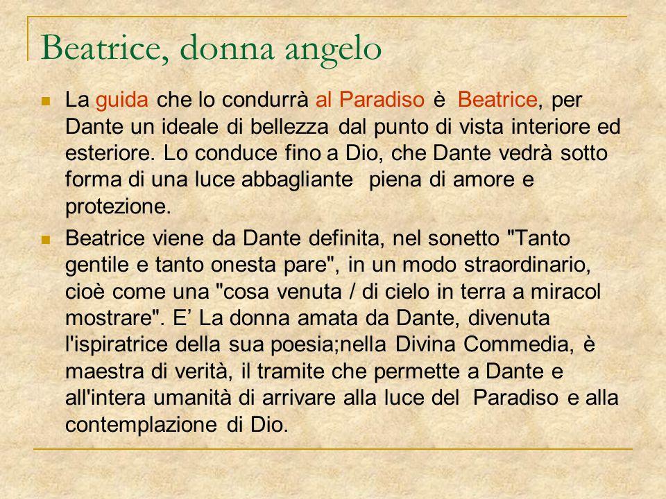 Beatrice, donna angelo La guida che lo condurrà al Paradiso è Beatrice, per Dante un ideale di bellezza dal punto di vista interiore ed esteriore. Lo