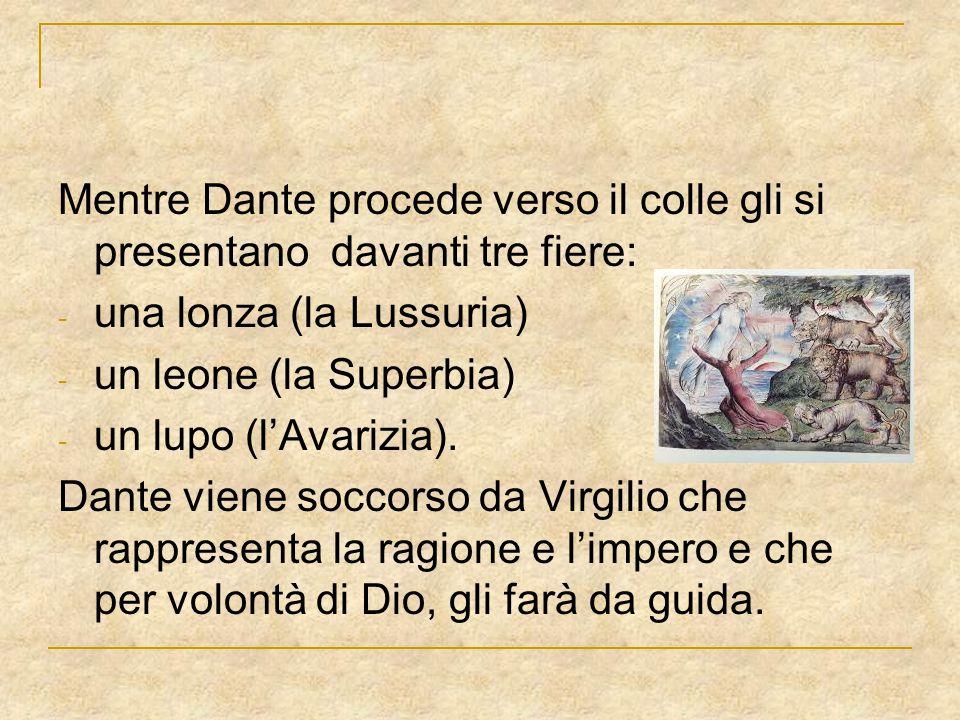 Mentre Dante procede verso il colle gli si presentano davanti tre fiere: - una lonza (la Lussuria) - un leone (la Superbia) - un lupo (l'Avarizia). Da