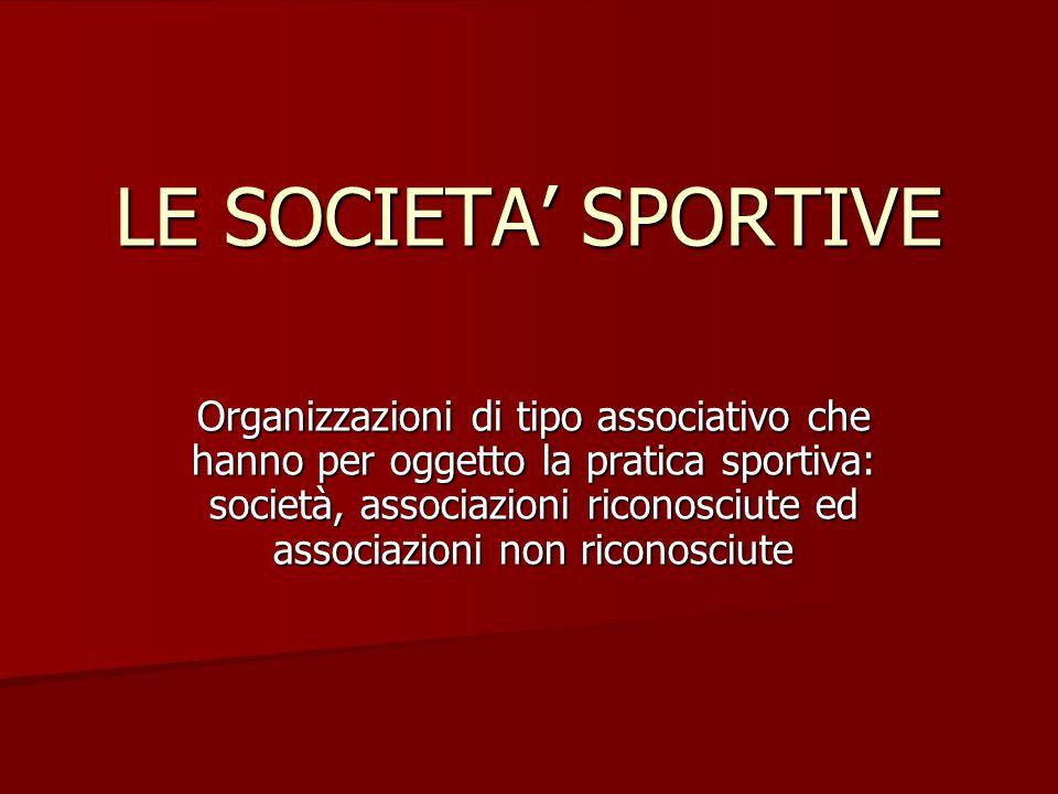 LE SOCIETA' SPORTIVE Organizzazioni di tipo associativo che hanno per oggetto la pratica sportiva: società, associazioni riconosciute ed associazioni non riconosciute