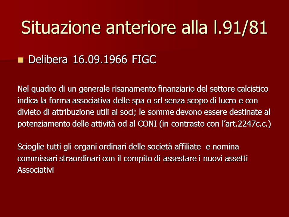 Situazione anteriore alla l.91/81 Delibera 16.09.1966 FIGC Delibera 16.09.1966 FIGC Nel quadro di un generale risanamento finanziario del settore calcistico indica la forma associativa delle spa o srl senza scopo di lucro e con divieto di attribuzione utili ai soci; le somme devono essere destinate al potenziamento delle attività od al CONI (in contrasto con l'art.2247c.c.) Scioglie tutti gli organi ordinari delle società affiliate e nomina commissari straordinari con il compito di assestare i nuovi assetti Associativi