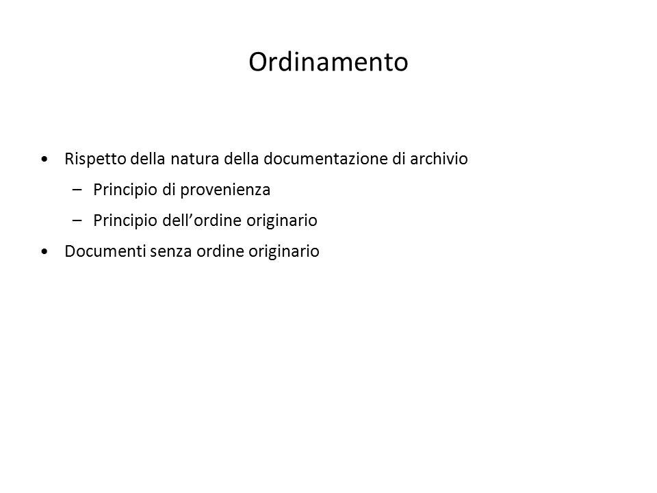 Ordinamento Rispetto della natura della documentazione di archivio –Principio di provenienza –Principio dell'ordine originario Documenti senza ordine