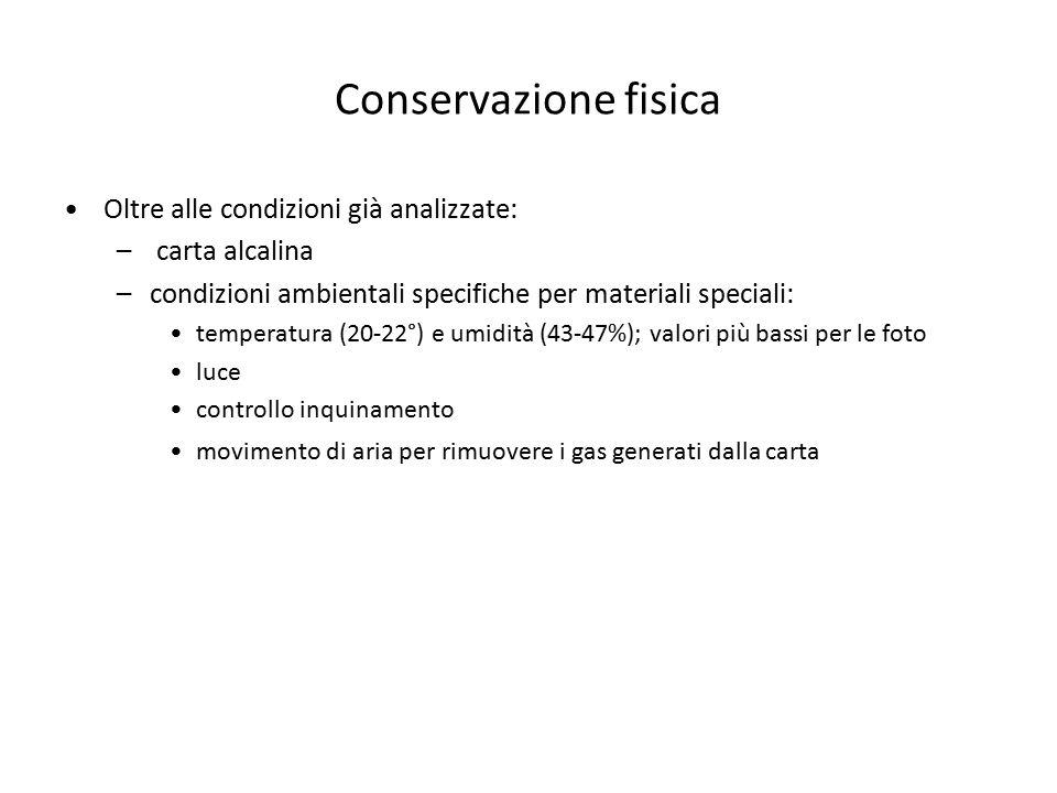 Conservazione fisica Oltre alle condizioni già analizzate: – carta alcalina –condizioni ambientali specifiche per materiali speciali: temperatura (20-