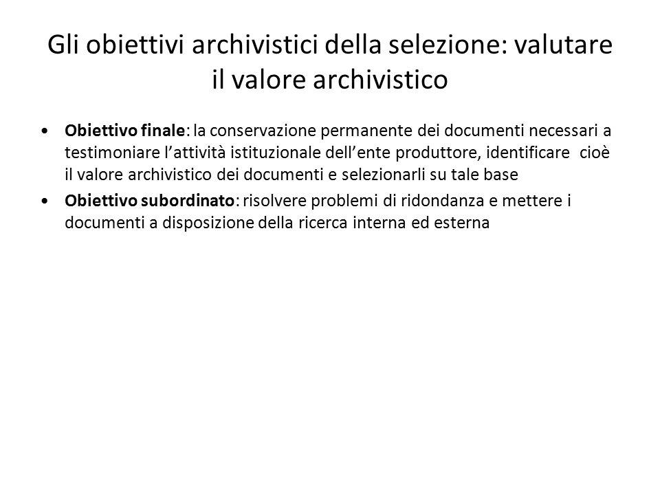 Gli obiettivi archivistici della selezione: valutare il valore archivistico Obiettivo finale: la conservazione permanente dei documenti necessari a te