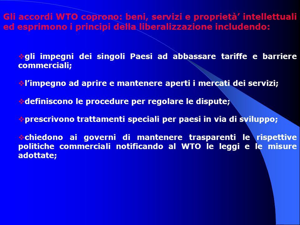 Gli accordi WTO coprono: beni, servizi e proprietà' intellettuali ed esprimono i principi della liberalizzazione includendo:  gli impegni dei singoli Paesi ad abbassare tariffe e barriere commerciali;  l'impegno ad aprire e mantenere aperti i mercati dei servizi;  definiscono le procedure per regolare le dispute;  prescrivono trattamenti speciali per paesi in via di sviluppo;  chiedono ai governi di mantenere trasparenti le rispettive politiche commerciali notificando al WTO le leggi e le misure adottate;