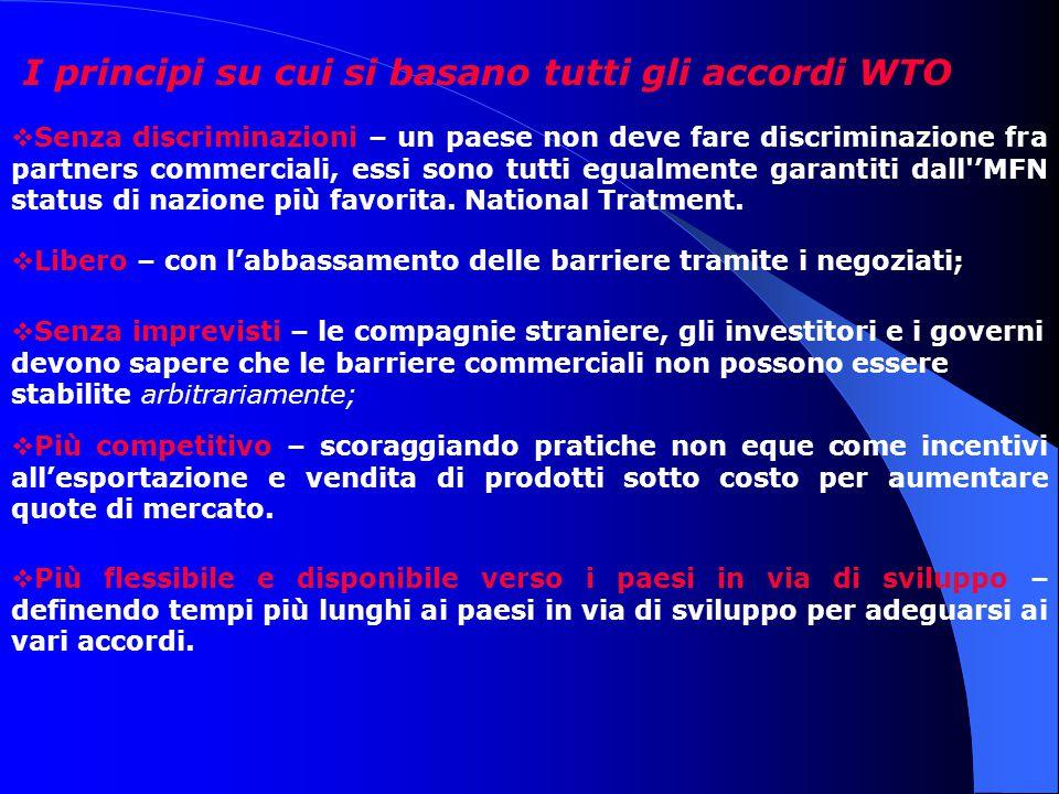 I principi su cui si basano tutti gli accordi WTO  Senza discriminazioni – un paese non deve fare discriminazione fra partners commerciali, essi sono tutti egualmente garantiti dall 'MFN status di nazione più favorita.