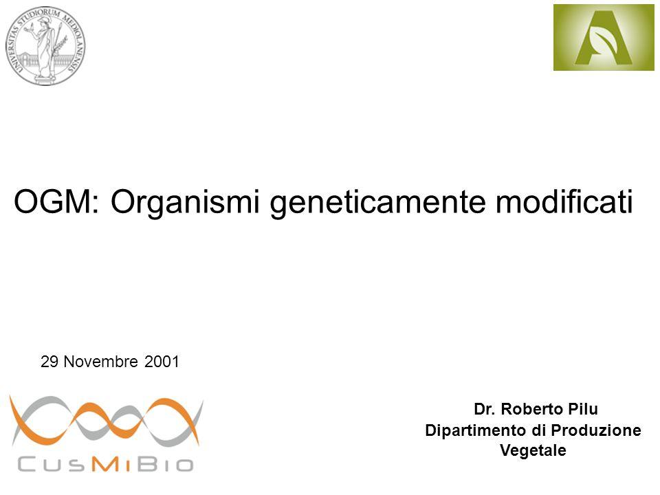 OGM: Organismi geneticamente modificati Dr. Roberto Pilu Dipartimento di Produzione Vegetale 29 Novembre 2001