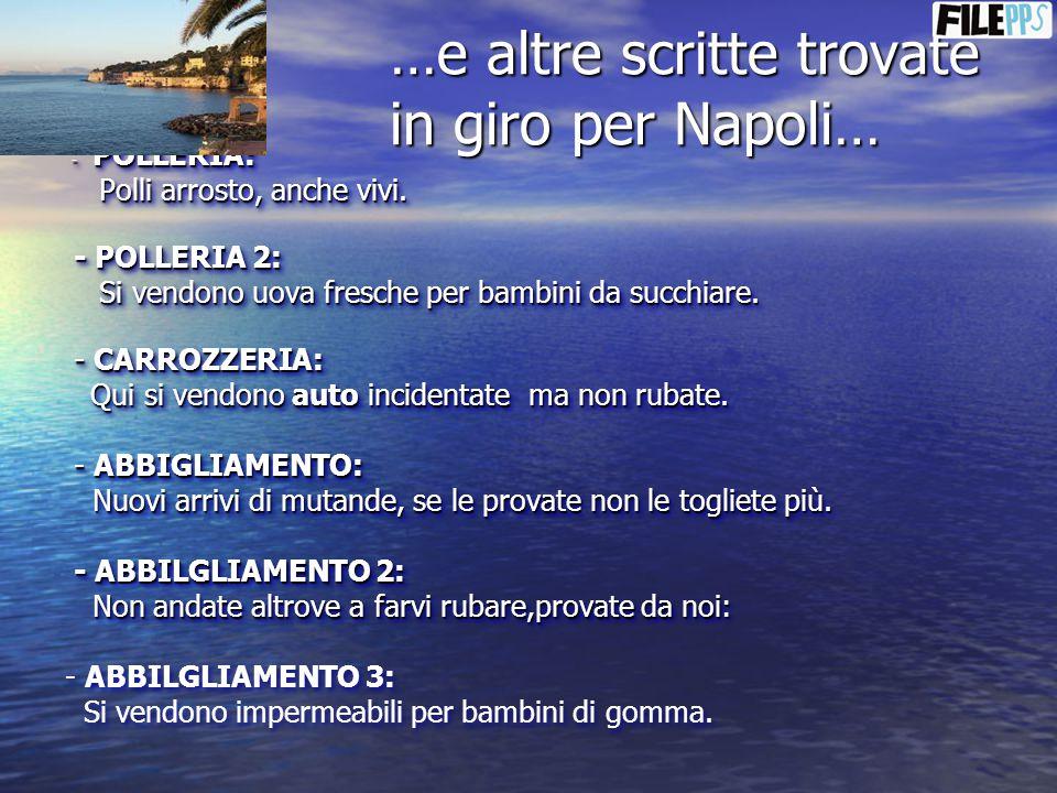 …e altre scritte trovate in giro per Napoli… - POLLERIA: - POLLERIA: Polli arrosto, anche vivi. Polli arrosto, anche vivi. - POLLERIA 2: - POLLERIA 2: